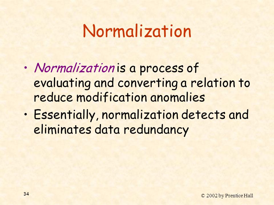 © 2002 by Prentice Hall 34 Normalization Normalization is a process of evaluating and converting a relation to reduce modification anomalies Essential