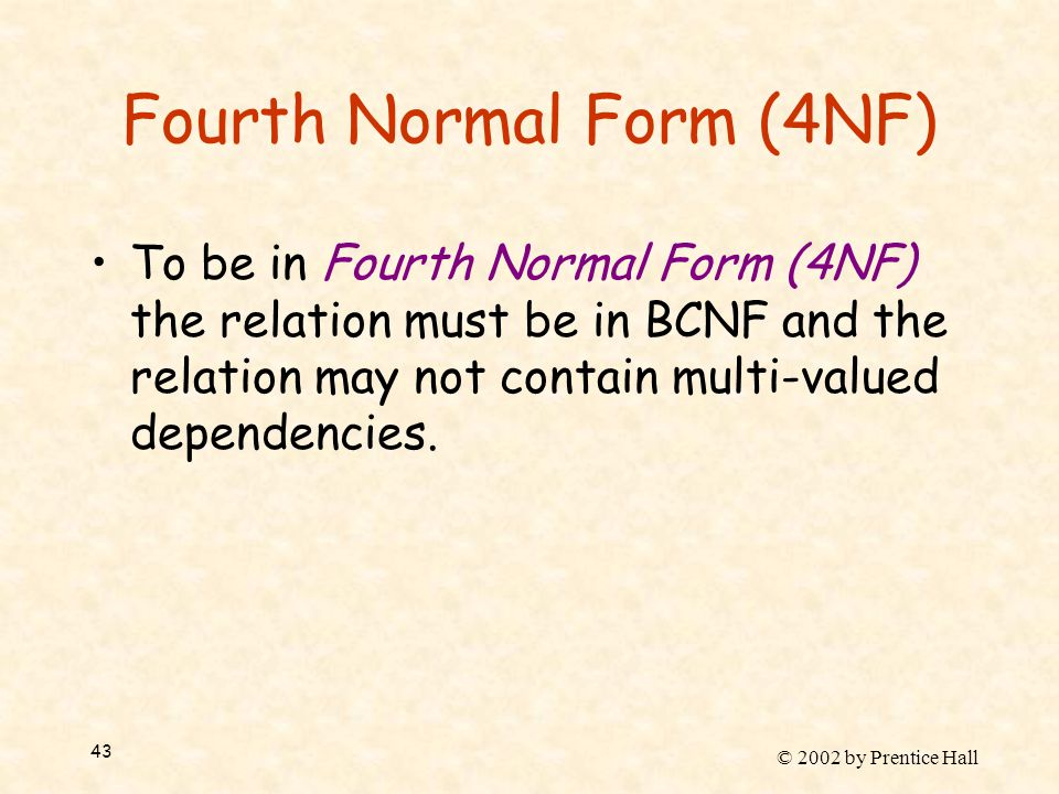 © 2002 by Prentice Hall 43 Fourth Normal Form (4NF) To be in Fourth Normal Form (4NF) the relation must be in BCNF and the relation may not contain multi-valued dependencies.