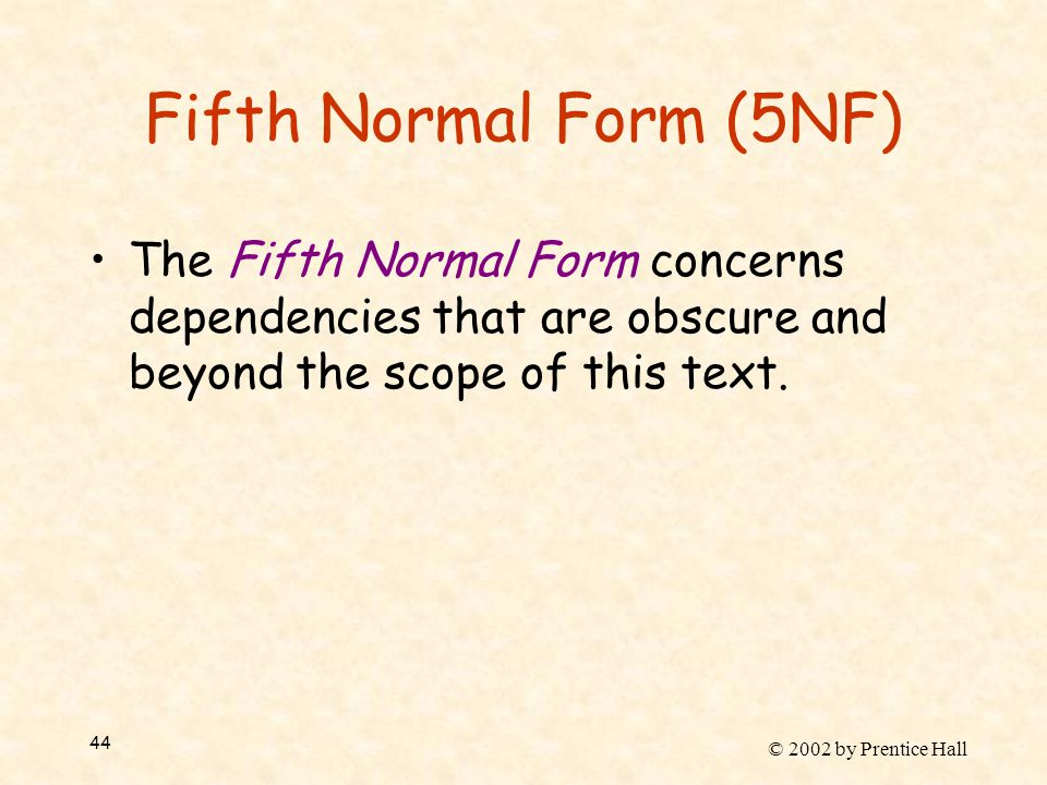 © 2002 by Prentice Hall 44 Fifth Normal Form (5NF) The Fifth Normal Form concerns dependencies that are obscure and beyond the scope of this text.
