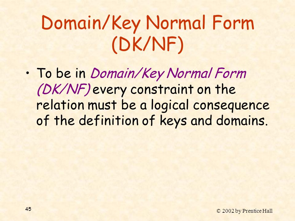 © 2002 by Prentice Hall 45 Domain/Key Normal Form (DK/NF) To be in Domain/Key Normal Form (DK/NF) every constraint on the relation must be a logical consequence of the definition of keys and domains.