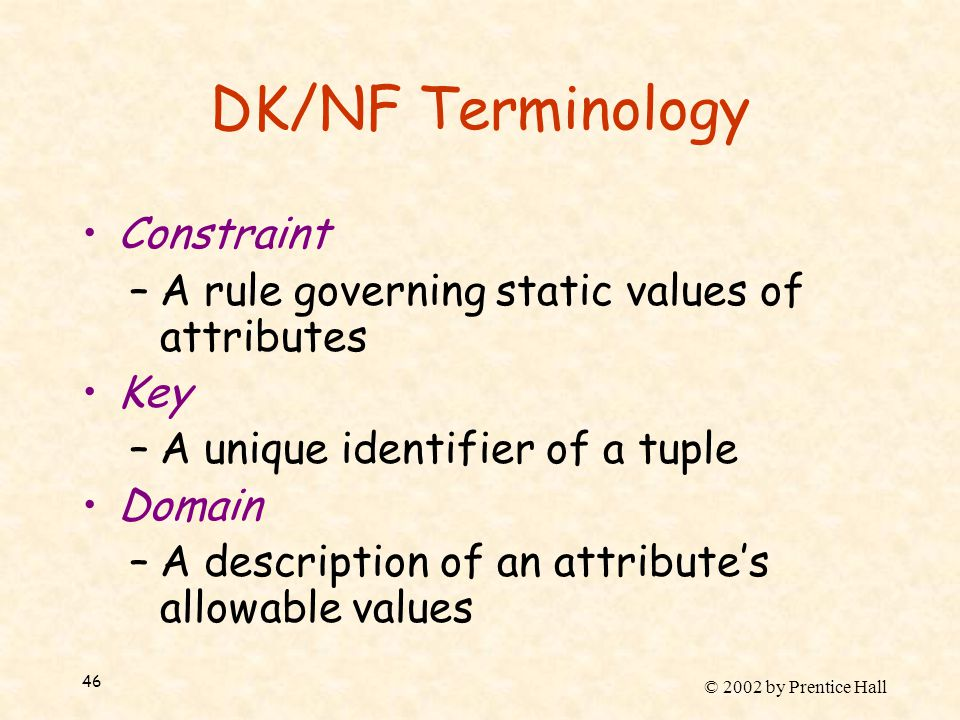 © 2002 by Prentice Hall 46 DK/NF Terminology Constraint –A rule governing static values of attributes Key –A unique identifier of a tuple Domain –A description of an attribute's allowable values