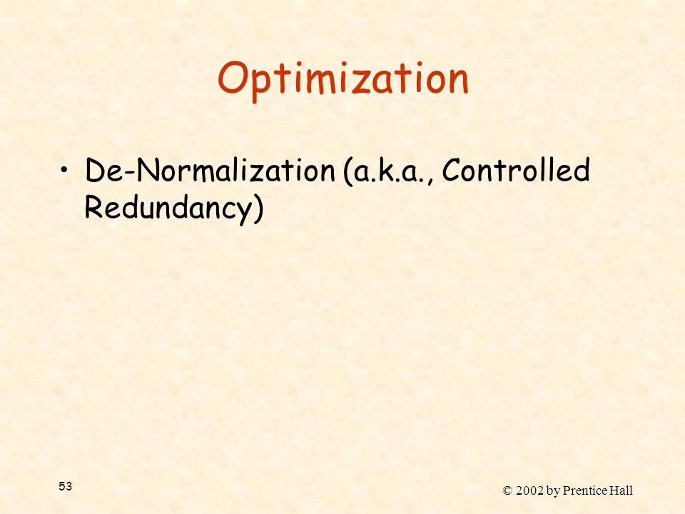 © 2002 by Prentice Hall 53 Optimization De-Normalization (a.k.a., Controlled Redundancy)
