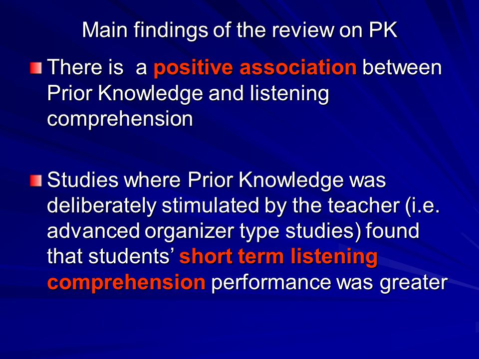 Main findings of the review on PK There is a positive association between Prior Knowledge and listening comprehension Studies where Prior Knowledge was deliberately stimulated by the teacher (i.e.
