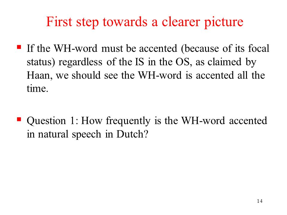 13 The inter-annotator agreement test A  A second annotator  Native speaker of Dutch  Not aware of the purpose of this study  Received a short tutorial on ToDI  Annoated intonation of the WH-words in terms of accented vs.