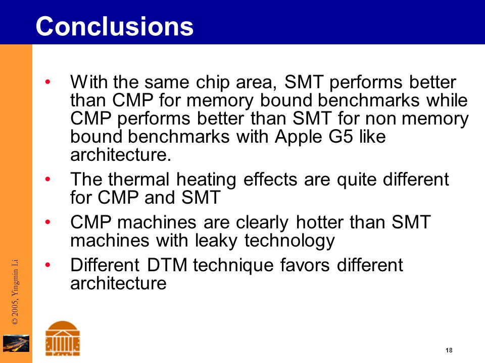 18 © 2005, Yingmin Li Conclusions With the same chip area, SMT performs better than CMP for memory bound benchmarks while CMP performs better than SMT for non memory bound benchmarks with Apple G5 like architecture.