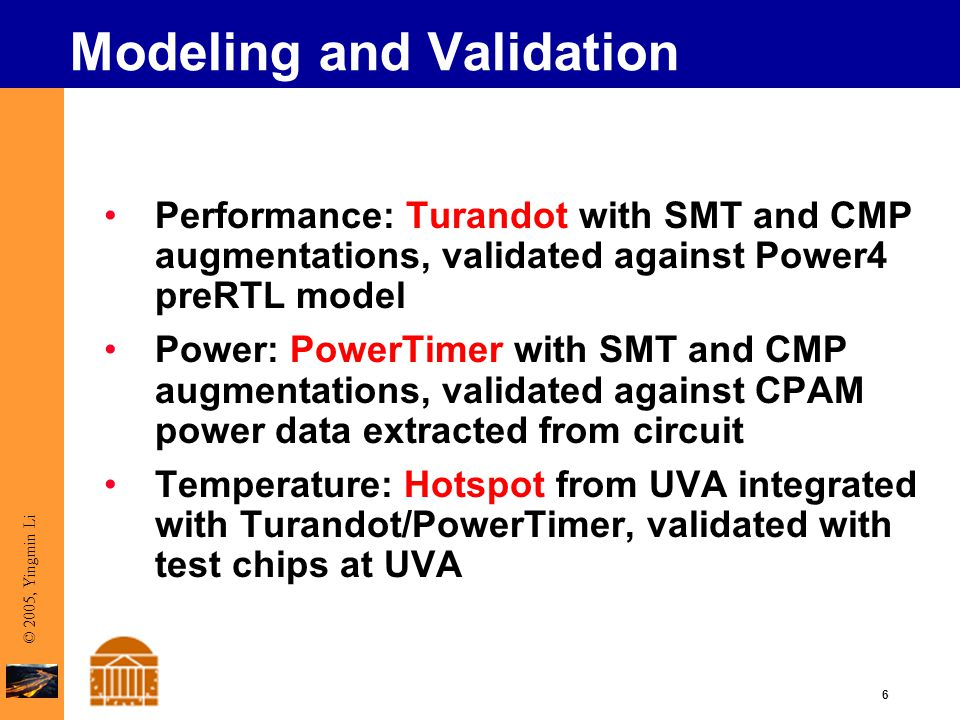 6 © 2005, Yingmin Li Modeling and Validation Performance: Turandot with SMT and CMP augmentations, validated against Power4 preRTL model Power: PowerTimer with SMT and CMP augmentations, validated against CPAM power data extracted from circuit Temperature: Hotspot from UVA integrated with Turandot/PowerTimer, validated with test chips at UVA