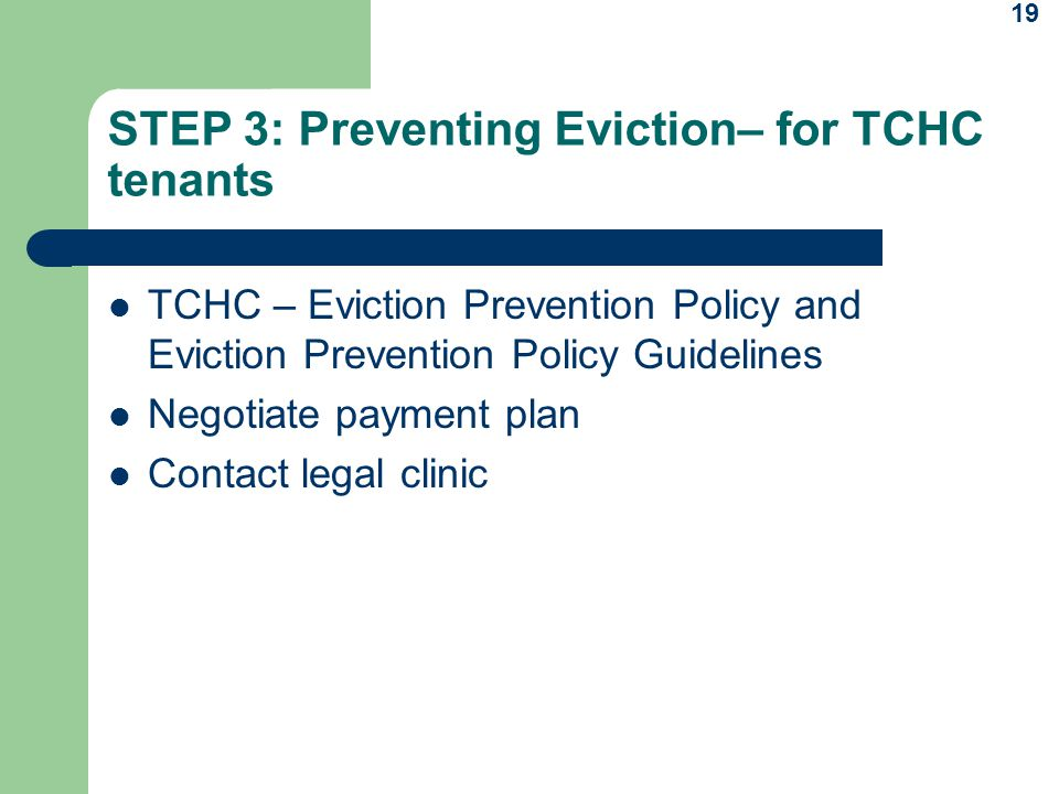 19 STEP 3: Preventing Eviction– for TCHC tenants TCHC – Eviction Prevention Policy and Eviction Prevention Policy Guidelines Negotiate payment plan Contact legal clinic