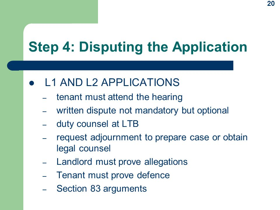20 Step 4: Disputing the Application L1 AND L2 APPLICATIONS – tenant must attend the hearing – written dispute not mandatory but optional – duty counsel at LTB – request adjournment to prepare case or obtain legal counsel – Landlord must prove allegations – Tenant must prove defence – Section 83 arguments