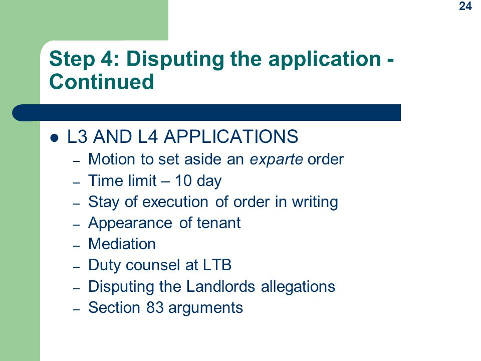 24 Step 4: Disputing the application - Continued L3 AND L4 APPLICATIONS – Motion to set aside an exparte order – Time limit – 10 day – Stay of execution of order in writing – Appearance of tenant – Mediation – Duty counsel at LTB – Disputing the Landlords allegations – Section 83 arguments