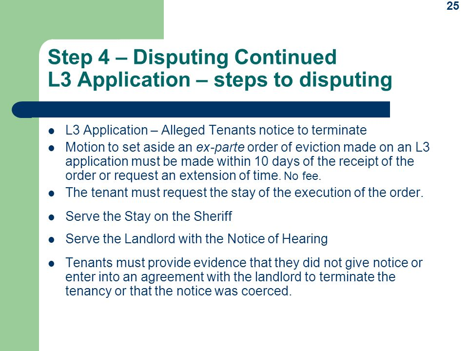 25 Step 4 – Disputing Continued L3 Application – steps to disputing L3 Application – Alleged Tenants notice to terminate Motion to set aside an ex-parte order of eviction made on an L3 application must be made within 10 days of the receipt of the order or request an extension of time.