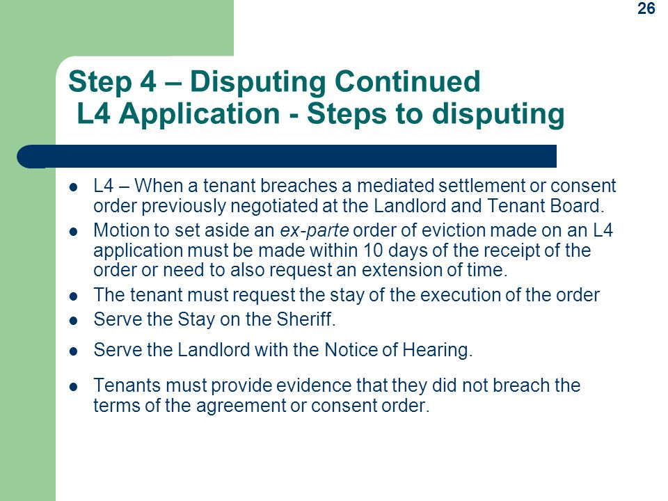 26 Step 4 – Disputing Continued L4 Application - Steps to disputing L4 – When a tenant breaches a mediated settlement or consent order previously negotiated at the Landlord and Tenant Board.