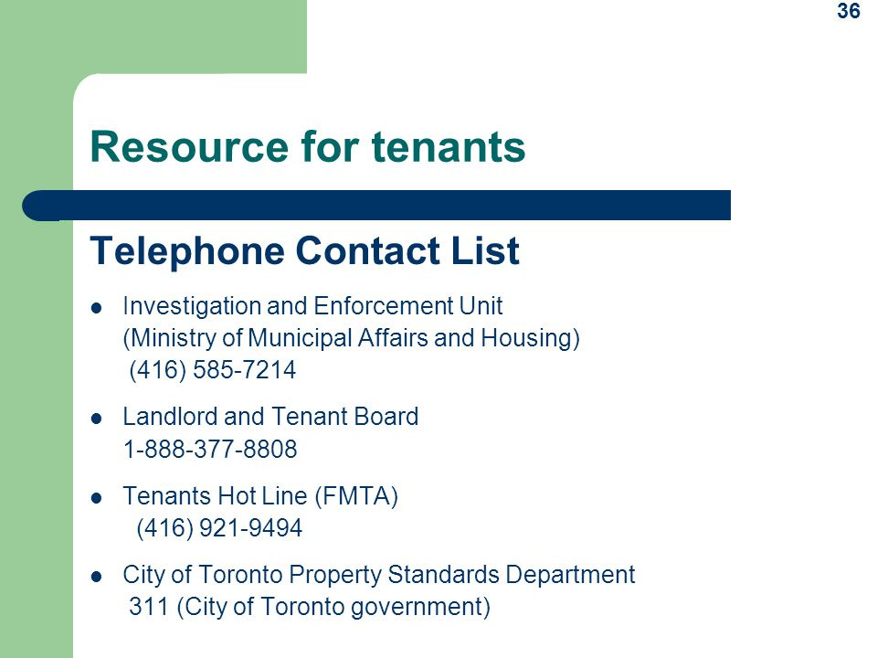36 Resource for tenants Telephone Contact List Investigation and Enforcement Unit (Ministry of Municipal Affairs and Housing) (416) 585-7214 Landlord and Tenant Board 1-888-377-8808 Tenants Hot Line (FMTA) (416) 921-9494 City of Toronto Property Standards Department 311 (City of Toronto government)