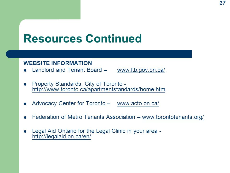 37 Resources Continued WEBSITE INFORMATION Landlord and Tenant Board – www.ltb.gov.on.ca/www.ltb.gov.on.ca/ Property Standards, City of Toronto - http://www.toronto.ca/apartmentstandards/home.htm Advocacy Center for Toronto – www.acto.on.ca/www.acto.on.ca/ Federation of Metro Tenants Association – www.torontotenants.org/www.torontotenants.org/ Legal Aid Ontario for the Legal Clinic in your area - http://legalaid.on.ca/en/
