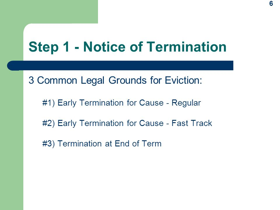 6 Step 1 - Notice of Termination 3 Common Legal Grounds for Eviction: #1) Early Termination for Cause - Regular #2) Early Termination for Cause - Fast Track #3) Termination at End of Term