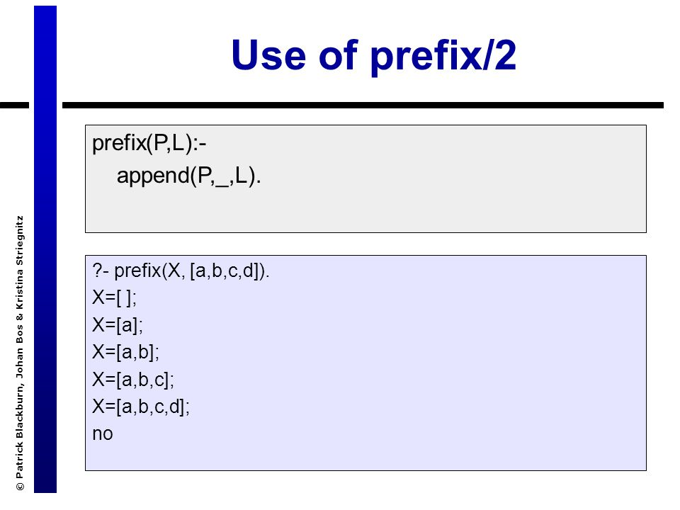 © Patrick Blackburn, Johan Bos & Kristina Striegnitz Use of prefix/2 prefix(P,L):- append(P,_,L). ?- prefix(X, [a,b,c,d]). X=[ ]; X=[a]; X=[a,b]; X=[a
