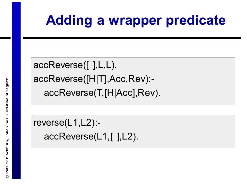 © Patrick Blackburn, Johan Bos & Kristina Striegnitz Adding a wrapper predicate accReverse([ ],L,L). accReverse([H|T],Acc,Rev):- accReverse(T,[H|Acc],
