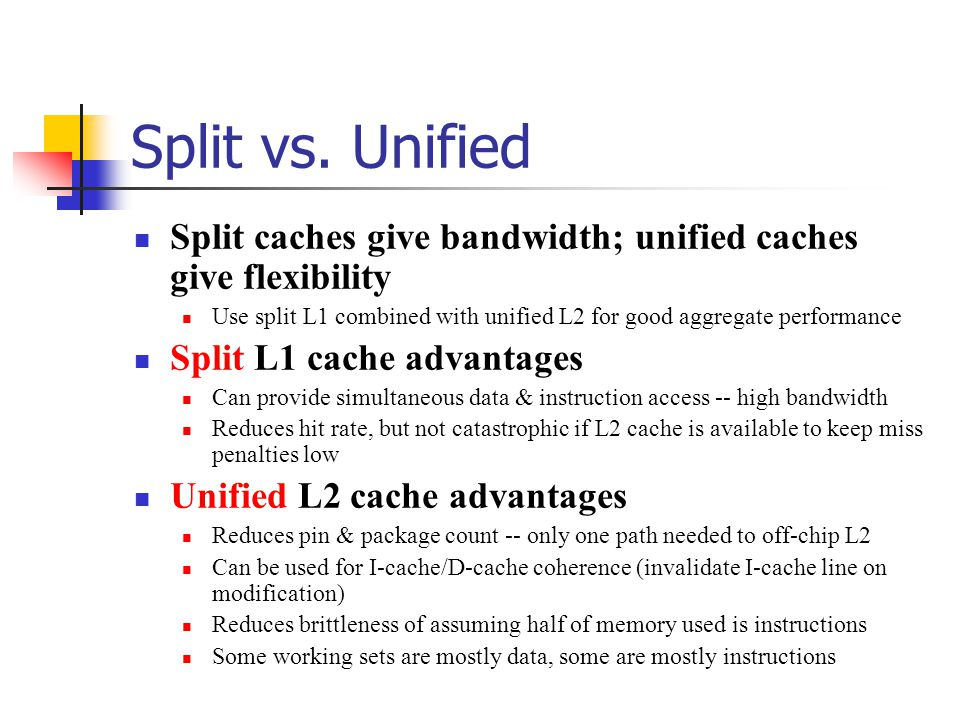 Split vs. Unified Split caches give bandwidth; unified caches give flexibility Use split L1 combined with unified L2 for good aggregate performance Sp