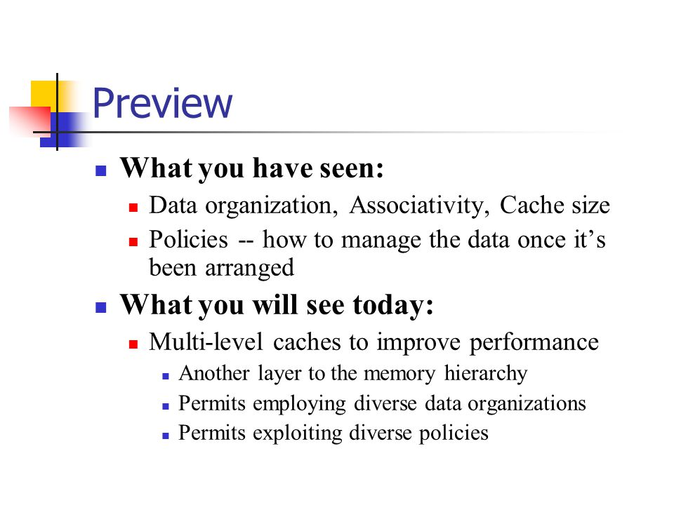 Preview What you have seen: Data organization, Associativity, Cache size Policies -- how to manage the data once it's been arranged What you will see today: Multi-level caches to improve performance Another layer to the memory hierarchy Permits employing diverse data organizations Permits exploiting diverse policies