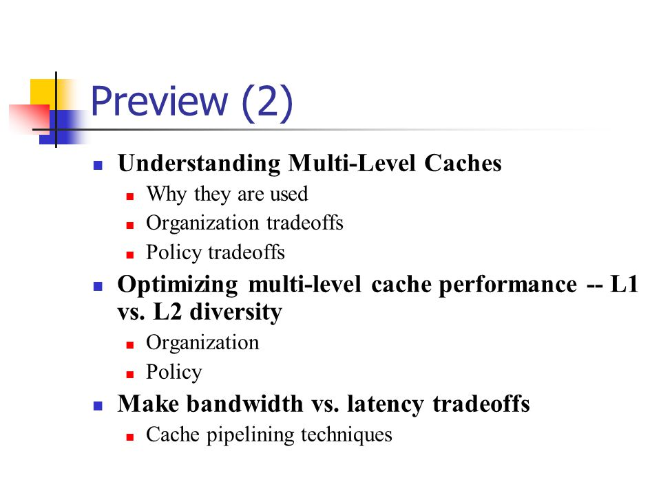 Preview (2) Understanding Multi-Level Caches Why they are used Organization tradeoffs Policy tradeoffs Optimizing multi-level cache performance -- L1