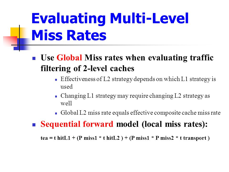 Evaluating Multi-Level Miss Rates Use Global Miss rates when evaluating traffic filtering of 2-level caches Effectiveness of L2 strategy depends on which L1 strategy is used Changing L1 strategy may require changing L2 strategy as well Global L2 miss rate equals effective composite cache miss rate Sequential forward model (local miss rates): tea = t hitL1 + (P miss1 * t hitL2 ) + (P miss1 * P miss2 * t transport )