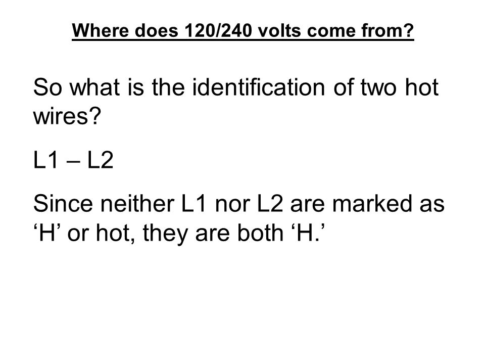 Where does 120/240 volts come from? So what is the identification of two hot wires? L1 – L2 Since neither L1 nor L2 are marked as 'H' or hot, they are