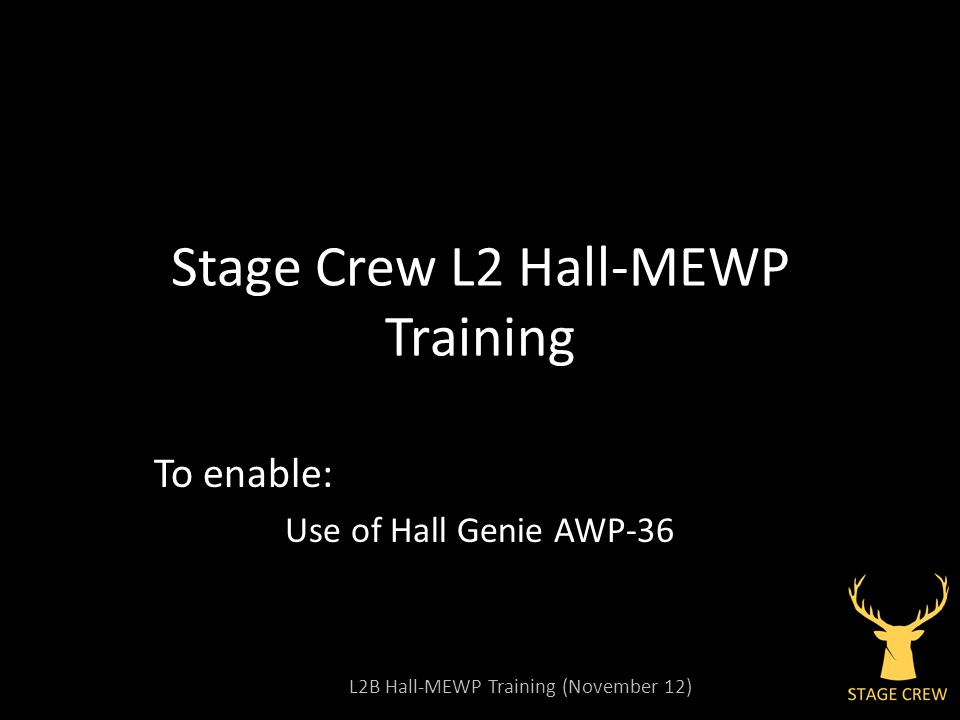 L2B Hall-MEWP Training (November 12) Stage Crew L2 Hall-MEWP Training To enable: Use of Hall Genie AWP-36