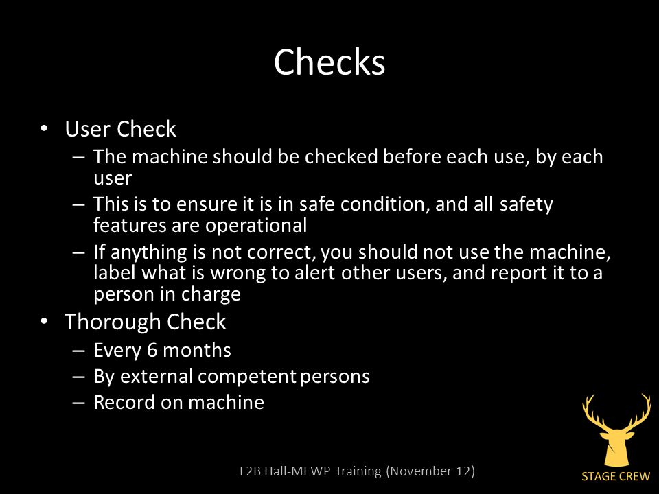 L2B Hall-MEWP Training (November 12) Checks User Check – The machine should be checked before each use, by each user – This is to ensure it is in safe condition, and all safety features are operational – If anything is not correct, you should not use the machine, label what is wrong to alert other users, and report it to a person in charge Thorough Check – Every 6 months – By external competent persons – Record on machine