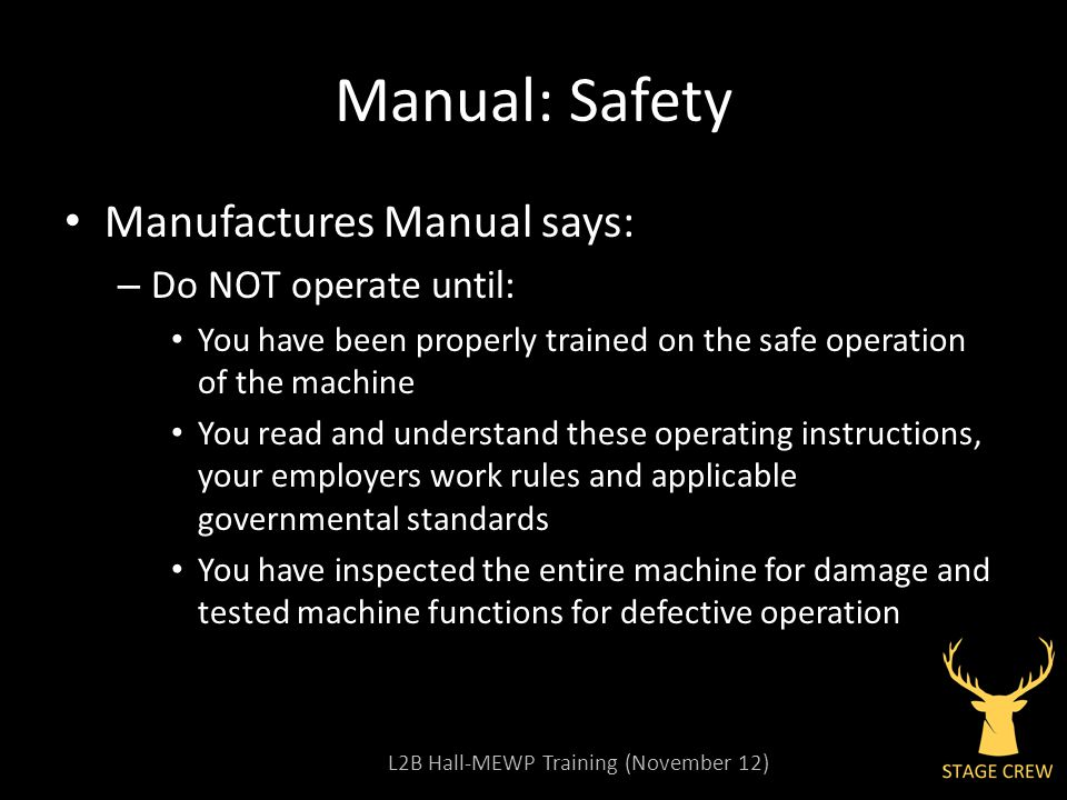 L2B Hall-MEWP Training (November 12) Manual: Safety Manufactures Manual says: – Do NOT operate until: You have been properly trained on the safe operation of the machine You read and understand these operating instructions, your employers work rules and applicable governmental standards You have inspected the entire machine for damage and tested machine functions for defective operation