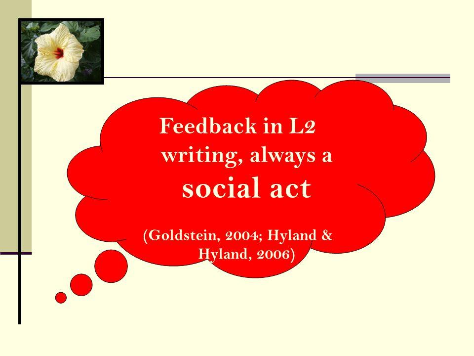 Feedback in L2 writing, always a social act (Goldstein, 2004; Hyland & Hyland, 2006)