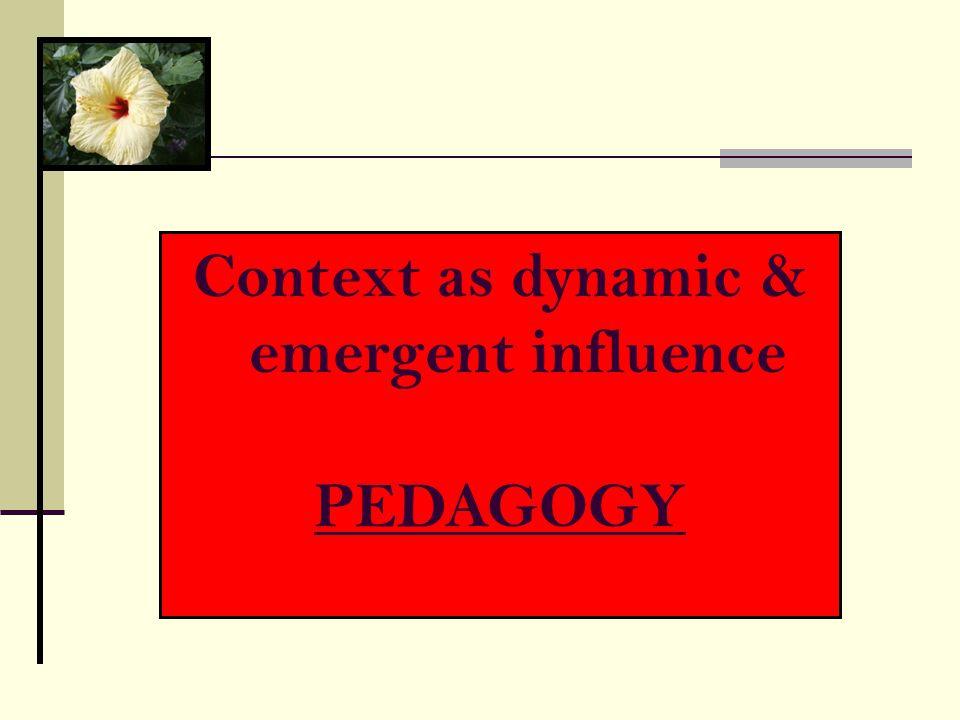 Context as dynamic & emergent influence PEDAGOGY