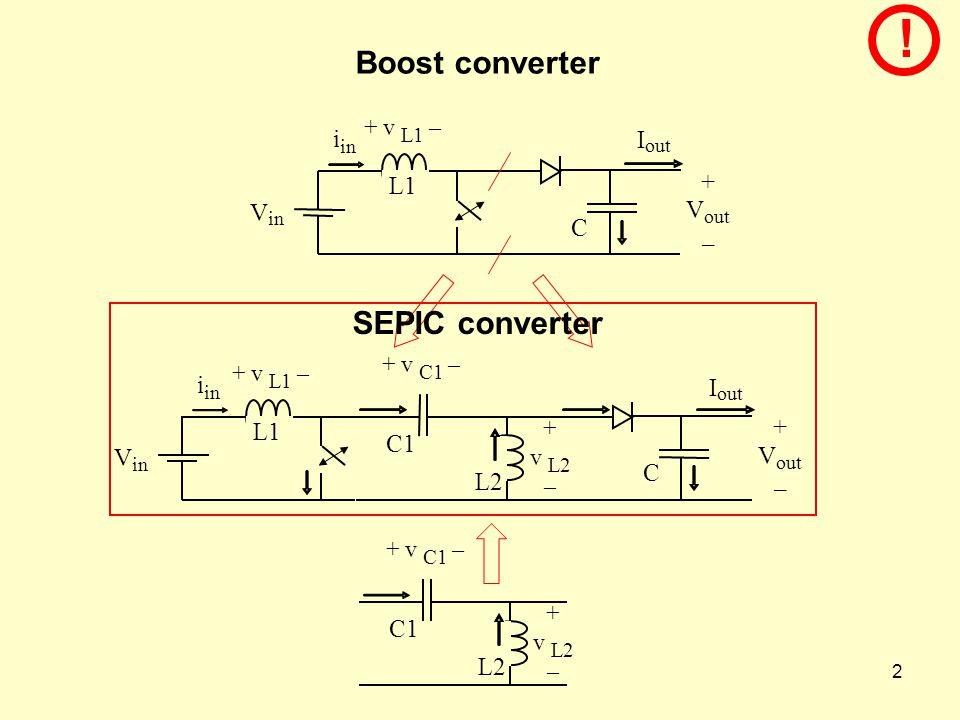 2 Boost converter + V out – I C V in i L1 + v L1 – SEPIC converter + v L2 – C1 + v C1 – L2 V in i L1 + v L1 – + v L2 – C1 + v C1 – L2 + V out – I C !