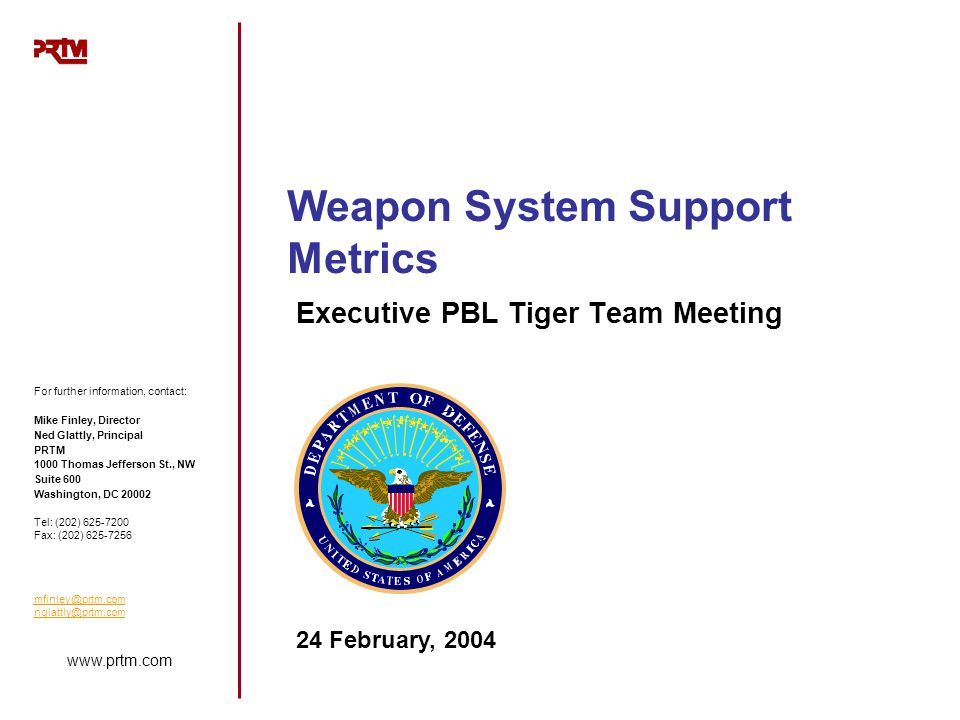 www.prtm.com Weapon System Support Metrics Executive PBL Tiger Team Meeting For further information, contact: Mike Finley, Director Ned Glattly, Princ