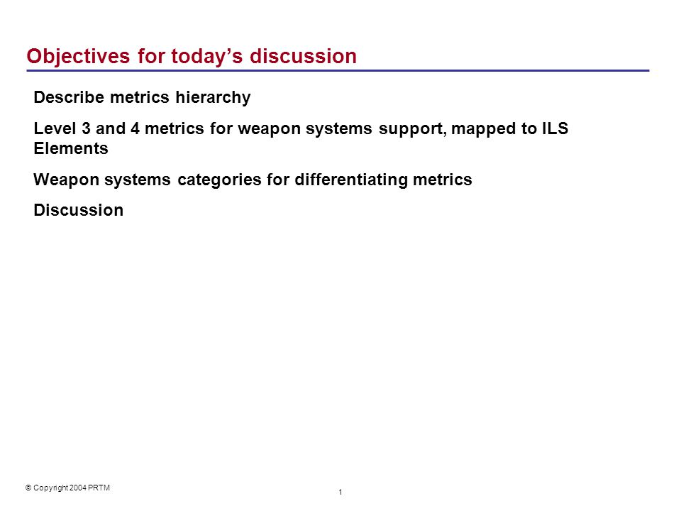 © Copyright 2004 PRTM 1 Objectives for today's discussion Describe metrics hierarchy Level 3 and 4 metrics for weapon systems support, mapped to ILS E