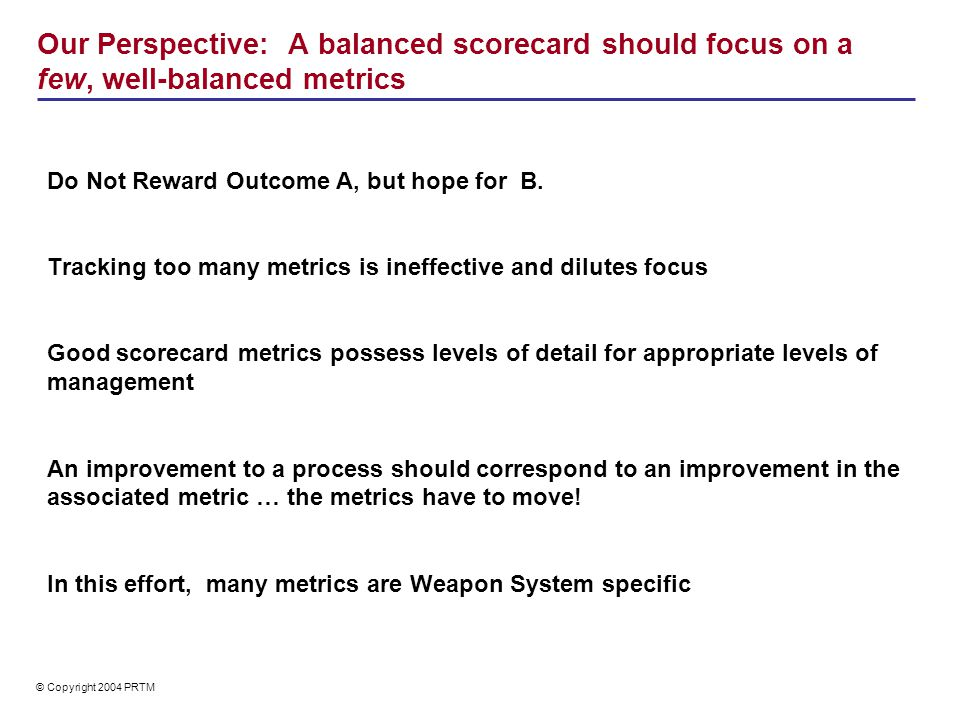 © Copyright 2004 PRTM Our Perspective: A balanced scorecard should focus on a few, well-balanced metrics Do Not Reward Outcome A, but hope for B. Trac