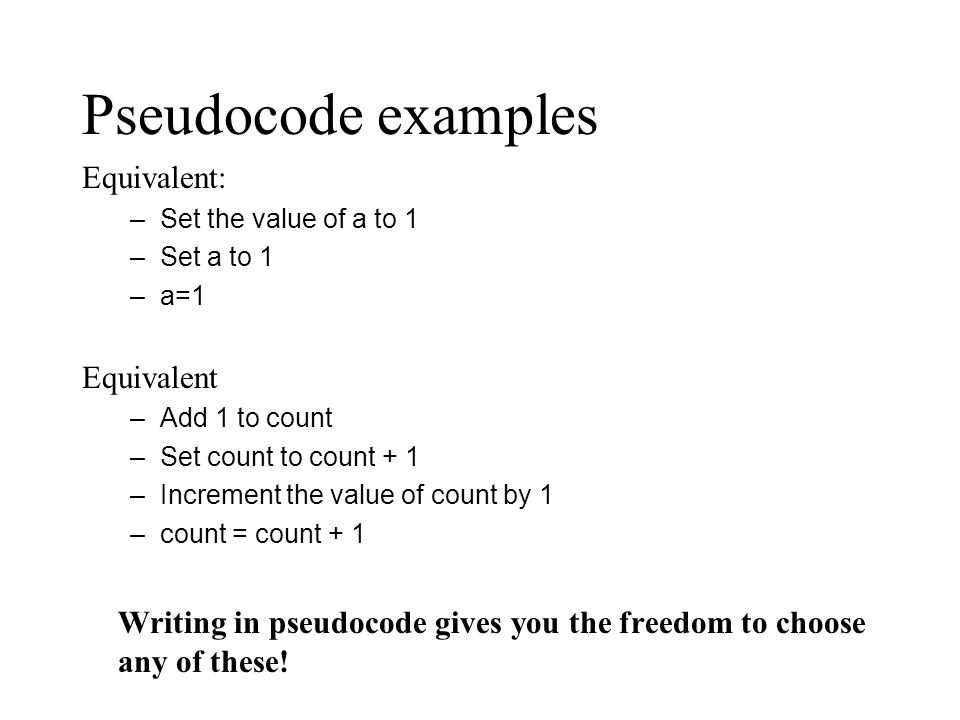 Pseudocode examples Equivalent: –Set the value of a to 1 –Set a to 1 –a=1 Equivalent –Add 1 to count –Set count to count + 1 –Increment the value of count by 1 –count = count + 1 Writing in pseudocode gives you the freedom to choose any of these!