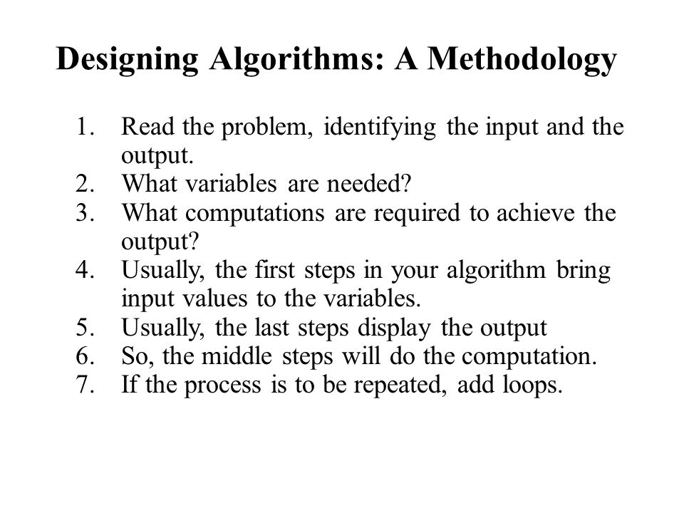 Designing Algorithms: A Methodology 1.Read the problem, identifying the input and the output.