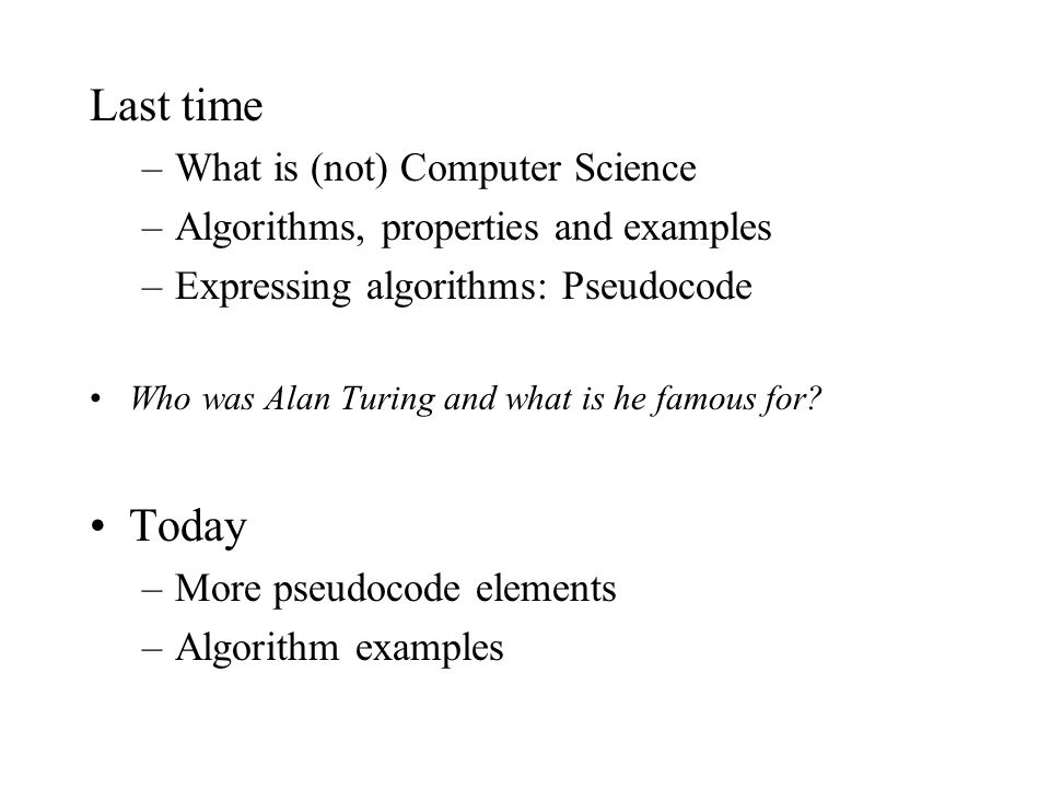 Last time –What is (not) Computer Science –Algorithms, properties and examples –Expressing algorithms: Pseudocode Who was Alan Turing and what is he famous for.