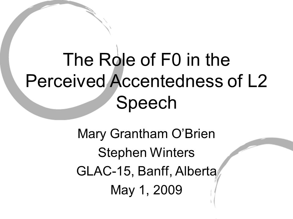 The Role of F0 in the Perceived Accentedness of L2 Speech Mary Grantham O'Brien Stephen Winters GLAC-15, Banff, Alberta May 1, 2009