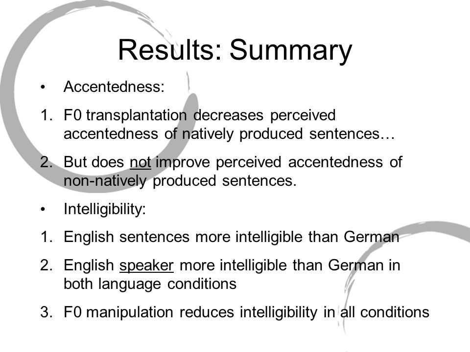 Results: Summary Accentedness: 1.F0 transplantation decreases perceived accentedness of natively produced sentences… 2.But does not improve perceived accentedness of non-natively produced sentences.