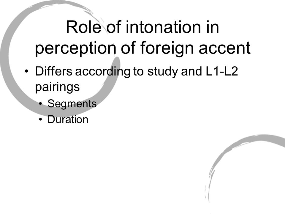 Role of intonation in perception of foreign accent Differs according to study and L1-L2 pairings Segments Duration