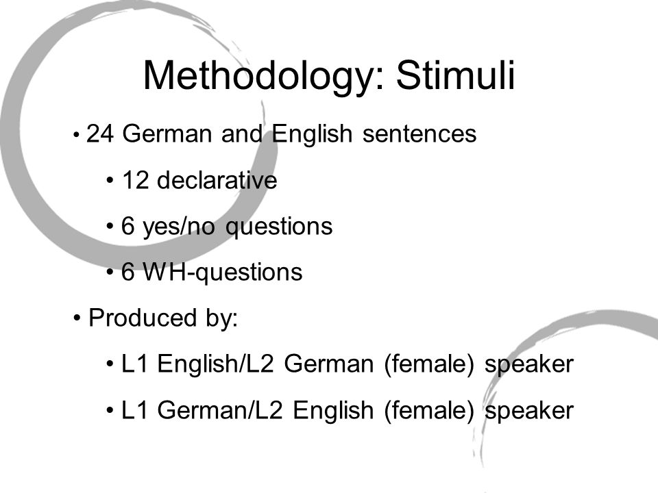 Methodology: Stimuli 24 German and English sentences 12 declarative 6 yes/no questions 6 WH-questions Produced by: L1 English/L2 German (female) speaker L1 German/L2 English (female) speaker