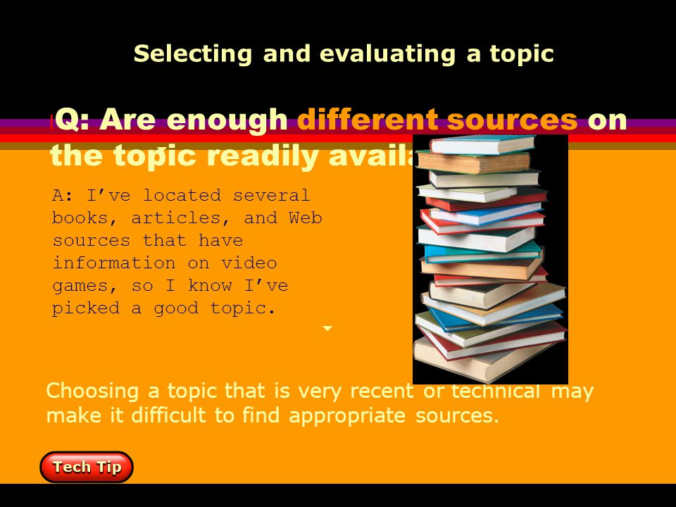 l Q: Are enough different sources on the topic readily available? Selecting and evaluating a topic A: I've located several books, articles, and Web so