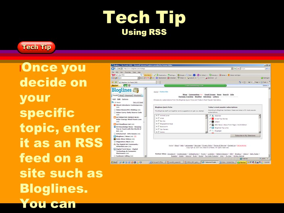 Tech Tip Using RSS l Once you decide on your specific topic, enter it as an RSS feed on a site such as Bloglines. You can follow your feeds for days,