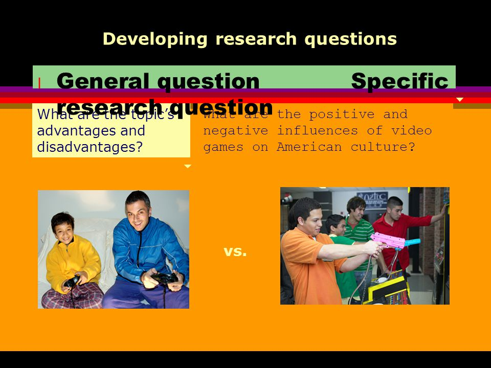 What are the topic's advantages and disadvantages? Developing research questions What are the positive and negative influences of video games on Ameri
