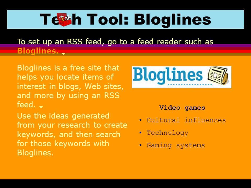 Tech Tool: Bloglines Bloglines is a free site that helps you locate items of interest in blogs, Web sites, and more by using an RSS feed. To set up an