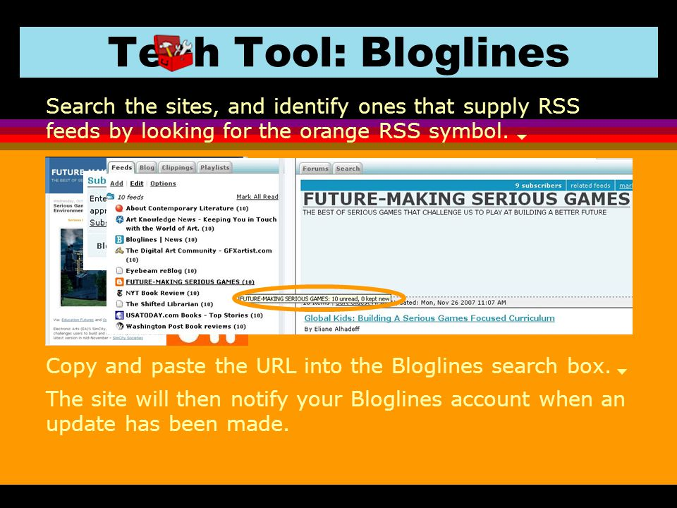 Copy and paste the URL into the Bloglines search box. Tech Tool: Bloglines Search the sites, and identify ones that supply RSS feeds by looking for th