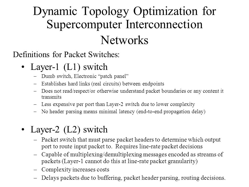 Dynamic Topology Optimization for Supercomputer Interconnection Networks Layer-1 (L1) switch –Dumb switch, Electronic patch panel –Establishes hard links (real circuits) between endpoints –Does not read/respect/or otherwise understand packet boundaries or any content it transmits –Less expensive per port than Layer-2 switch due to lower complexity –No header parsing means minimal latency (end-to-end propagation delay) Layer-2 (L2) switch –Packet switch that must parse packet headers to determine which output port to route input packet to.