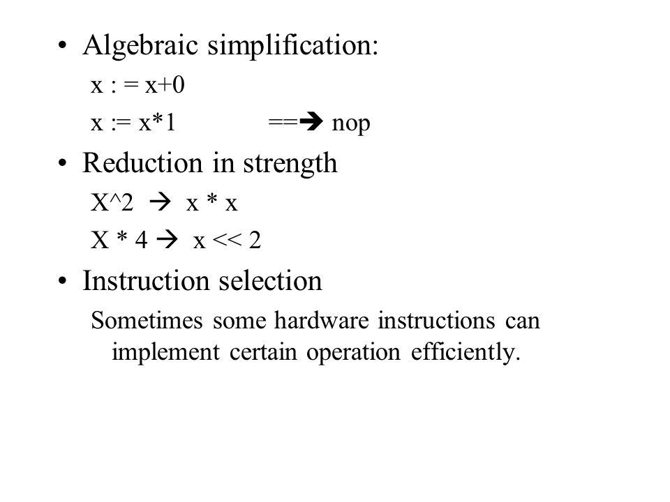 Algebraic simplification: x : = x+0 x := x*1 ==  nop Reduction in strength X^2  x * x X * 4  x << 2 Instruction selection Sometimes some hardware instructions can implement certain operation efficiently.