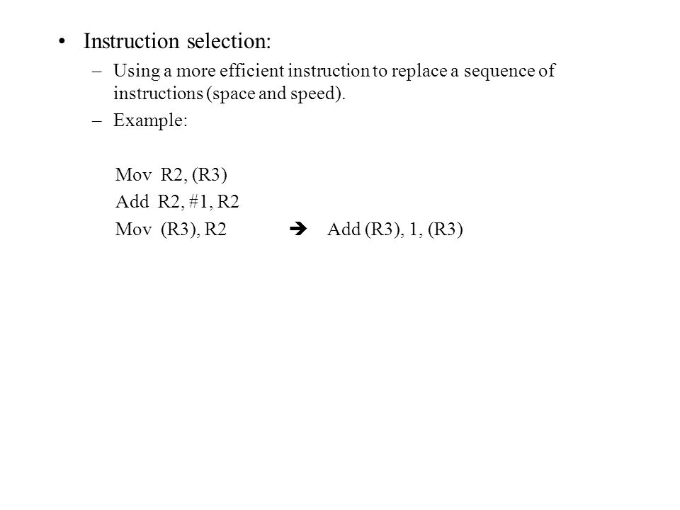 Instruction selection: –Using a more efficient instruction to replace a sequence of instructions (space and speed).