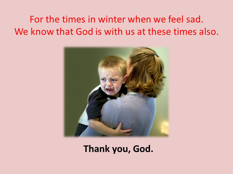 For the times in winter when we feel sad. We know that God is with us at these times also.